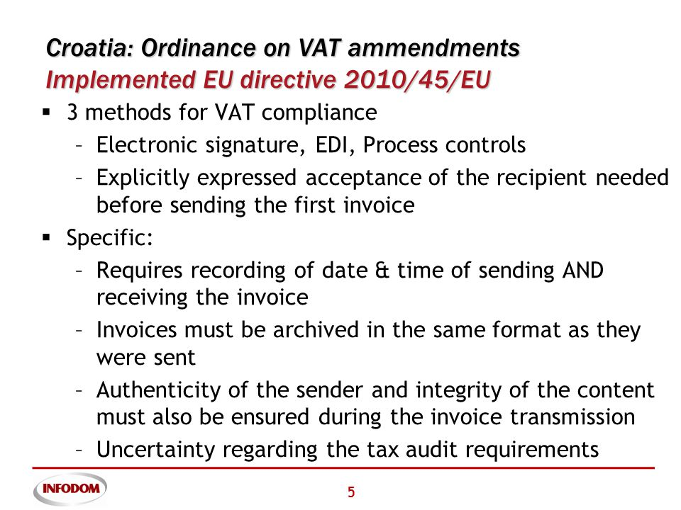 5 Croatia: Ordinance on VAT ammendments Implemented EU directive 2010/45/EU  3 methods for VAT compliance –Electronic signature, EDI, Process controls –Explicitly expressed acceptance of the recipient needed before sending the first invoice  Specific: –Requires recording of date & time of sending AND receiving the invoice –Invoices must be archived in the same format as they were sent –Authenticity of the sender and integrity of the content must also be ensured during the invoice transmission –Uncertainty regarding the tax audit requirements