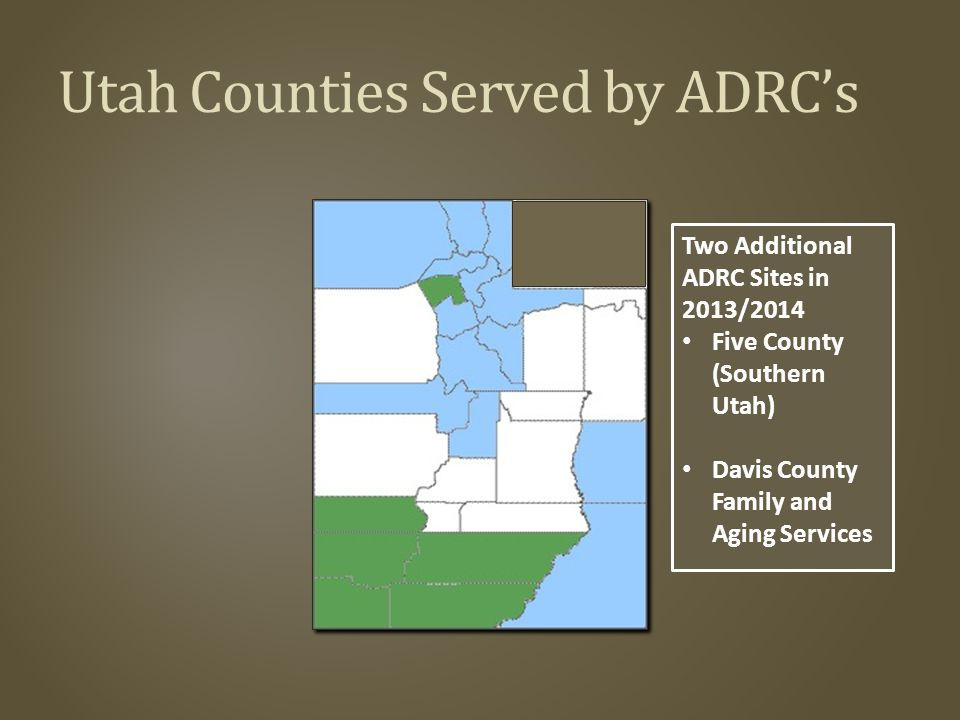 Utah Counties Served by ADRC's Two Additional ADRC Sites in 2013/2014 Five County (Southern Utah) Davis County Family and Aging Services