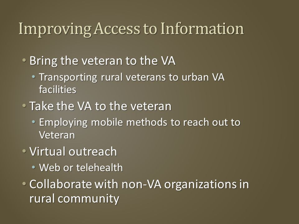 Improving Access to Information Bring the veteran to the VA Bring the veteran to the VA Transporting rural veterans to urban VA facilities Transporting rural veterans to urban VA facilities Take the VA to the veteran Take the VA to the veteran Employing mobile methods to reach out to Veteran Employing mobile methods to reach out to Veteran Virtual outreach Virtual outreach Web or telehealth Web or telehealth Collaborate with non-VA organizations in rural community Collaborate with non-VA organizations in rural community
