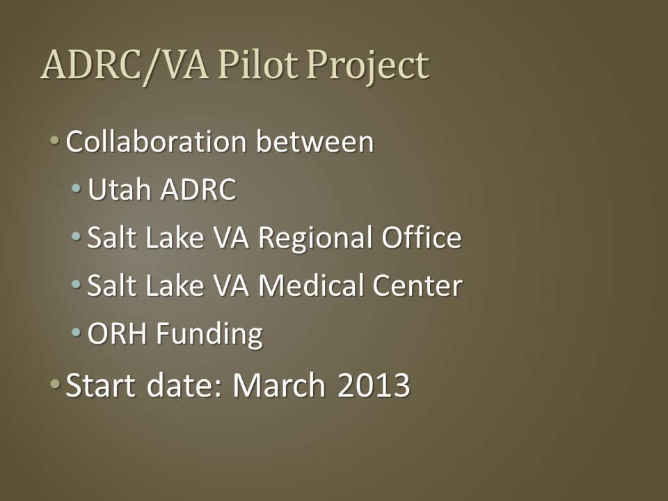 ADRC/VA Pilot Project Collaboration between Collaboration between Utah ADRC Utah ADRC Salt Lake VA Regional Office Salt Lake VA Regional Office Salt Lake VA Medical Center Salt Lake VA Medical Center ORH Funding ORH Funding Start date: March 2013 Start date: March 2013