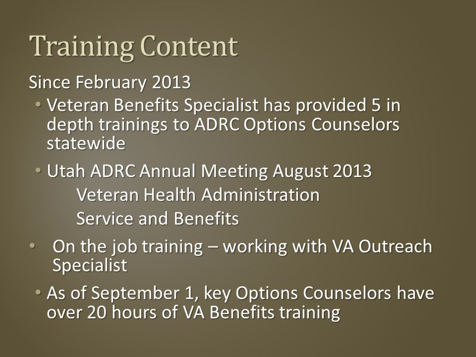 Training Content Since February 2013 Veteran Benefits Specialist has provided 5 in depth trainings to ADRC Options Counselors statewide Veteran Benefits Specialist has provided 5 in depth trainings to ADRC Options Counselors statewide Utah ADRC Annual Meeting August 2013 Utah ADRC Annual Meeting August 2013 Veteran Health Administration Veteran Health Administration Service and Benefits On the job training – working with VA Outreach Specialist On the job training – working with VA Outreach Specialist As of September 1, key Options Counselors have over 20 hours of VA Benefits training As of September 1, key Options Counselors have over 20 hours of VA Benefits training