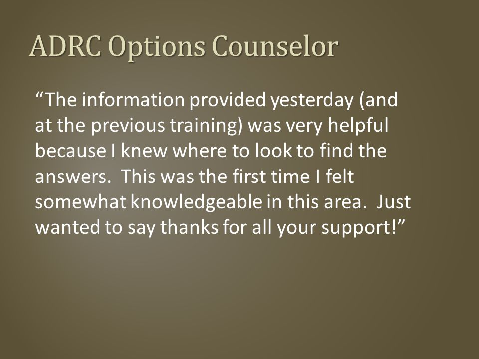 ADRC Options Counselor The information provided yesterday (and at the previous training) was very helpful because I knew where to look to find the answers.