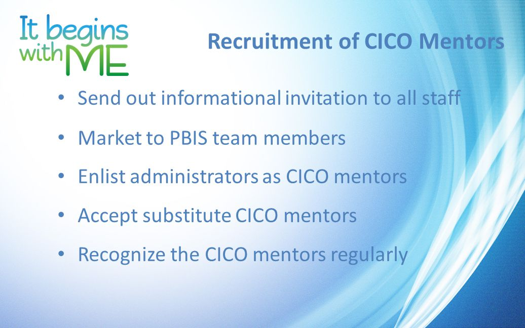 Recruitment of CICO Mentors Send out informational invitation to all staff Market to PBIS team members Enlist administrators as CICO mentors Accept substitute CICO mentors Recognize the CICO mentors regularly