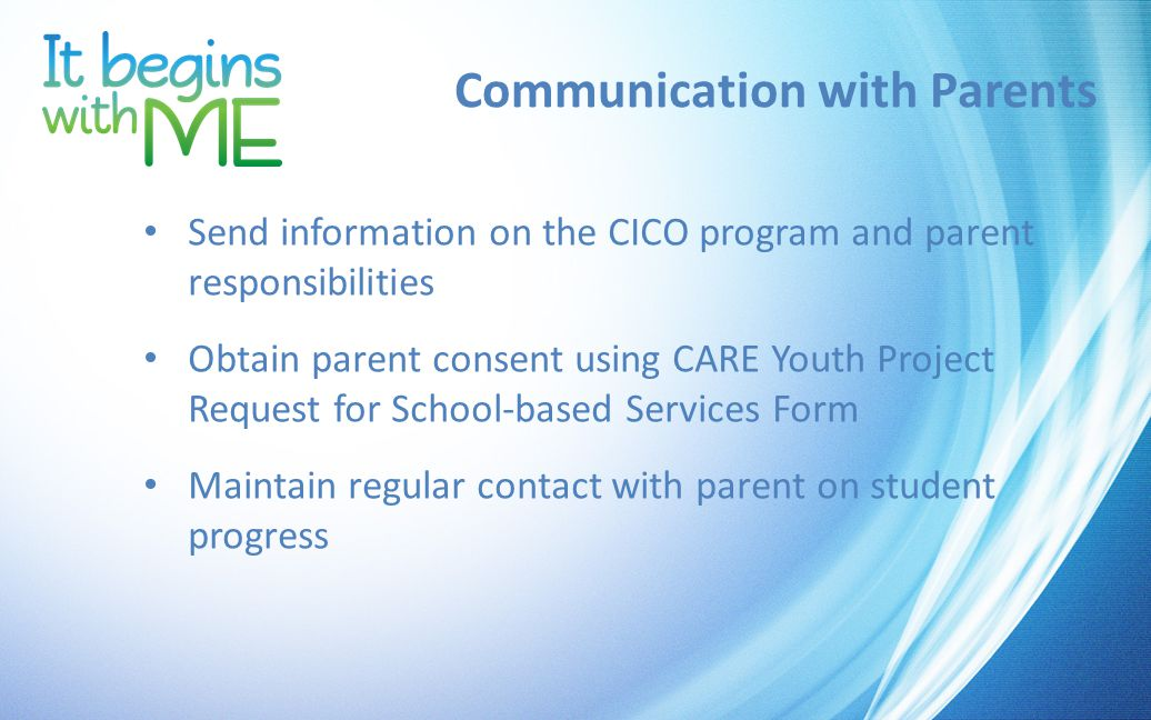 Communication with Parents Send information on the CICO program and parent responsibilities Obtain parent consent using CARE Youth Project Request for School-based Services Form Maintain regular contact with parent on student progress
