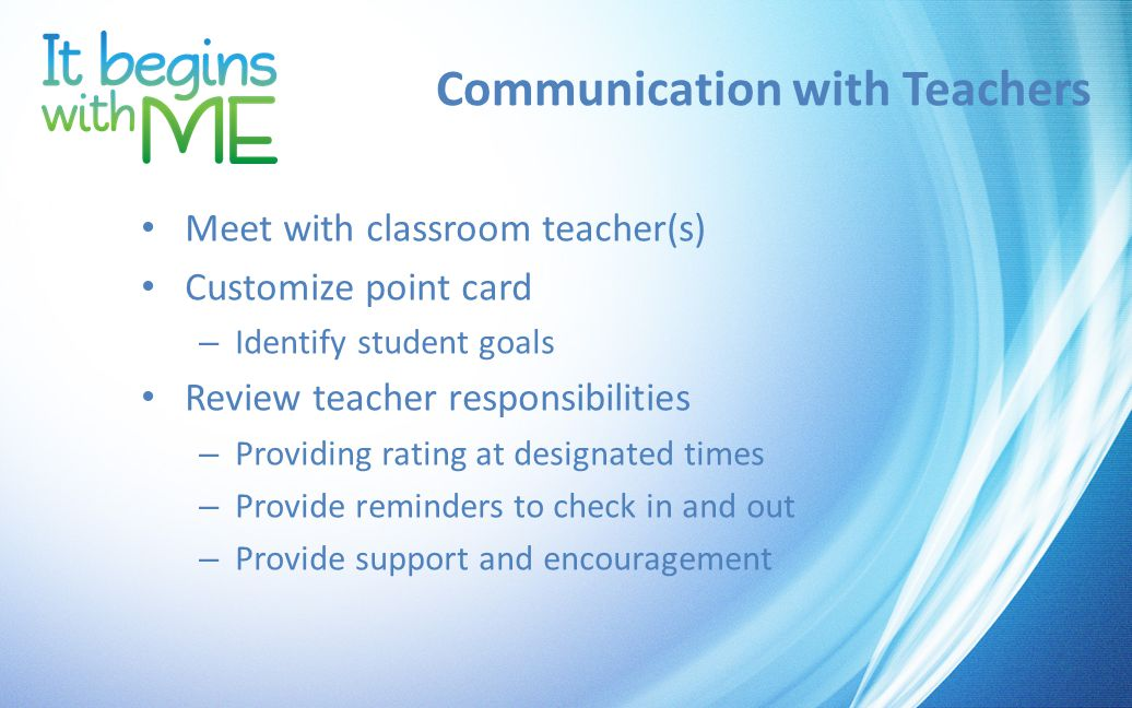 Communication with Teachers Meet with classroom teacher(s) Customize point card – Identify student goals Review teacher responsibilities – Providing rating at designated times – Provide reminders to check in and out – Provide support and encouragement