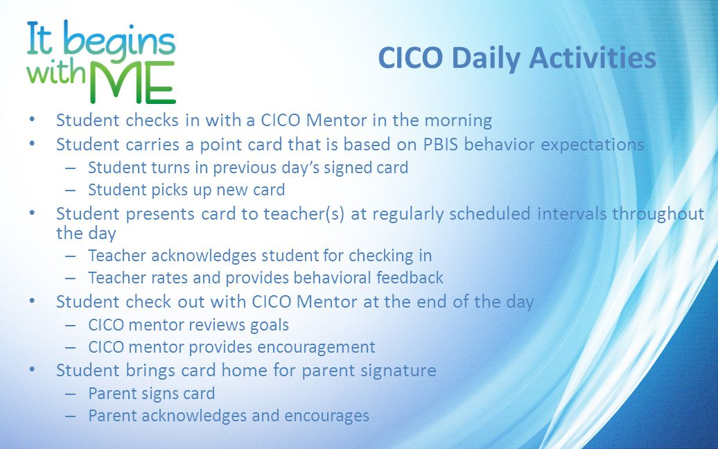 CICO Daily Activities Student checks in with a CICO Mentor in the morning Student carries a point card that is based on PBIS behavior expectations – Student turns in previous day's signed card – Student picks up new card Student presents card to teacher(s) at regularly scheduled intervals throughout the day – Teacher acknowledges student for checking in – Teacher rates and provides behavioral feedback Student check out with CICO Mentor at the end of the day – CICO mentor reviews goals – CICO mentor provides encouragement Student brings card home for parent signature – Parent signs card – Parent acknowledges and encourages