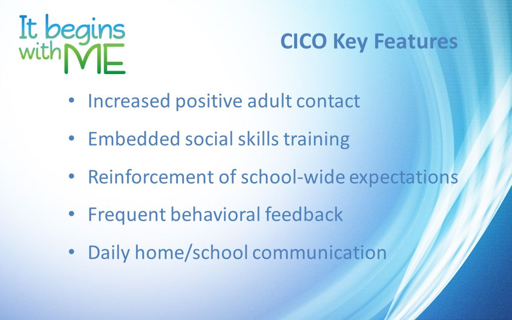 CICO Key Features Increased positive adult contact Embedded social skills training Reinforcement of school-wide expectations Frequent behavioral feedback Daily home/school communication