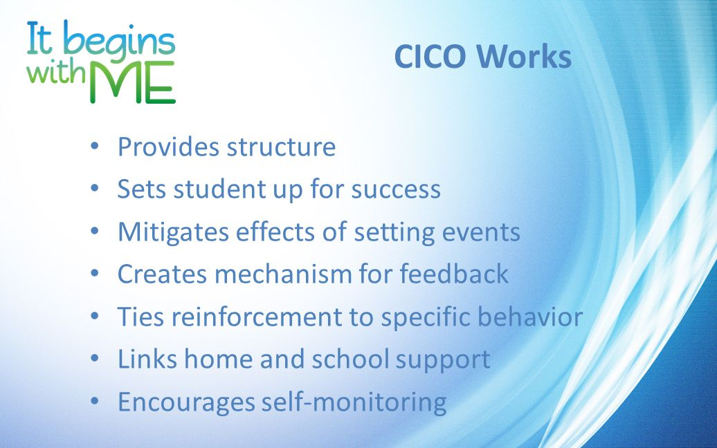 CICO Works Provides structure Sets student up for success Mitigates effects of setting events Creates mechanism for feedback Ties reinforcement to specific behavior Links home and school support Encourages self-monitoring