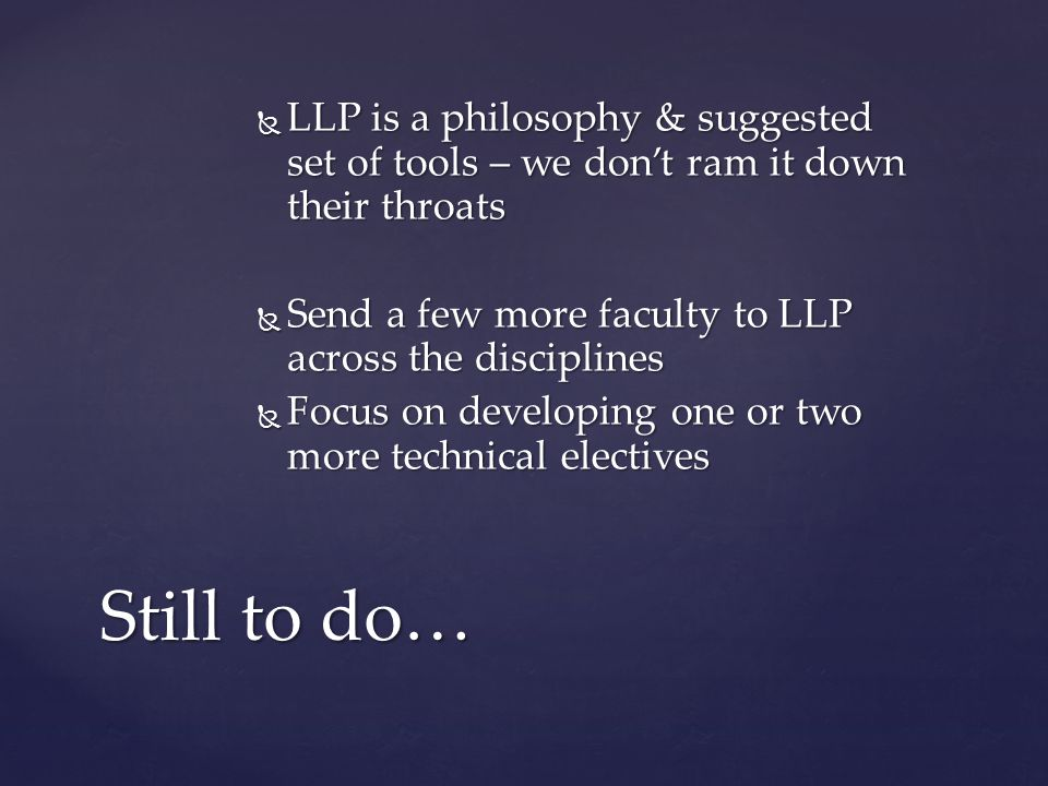  LLP is a philosophy & suggested set of tools – we don't ram it down their throats  Send a few more faculty to LLP across the disciplines  Focus on developing one or two more technical electives Still to do…