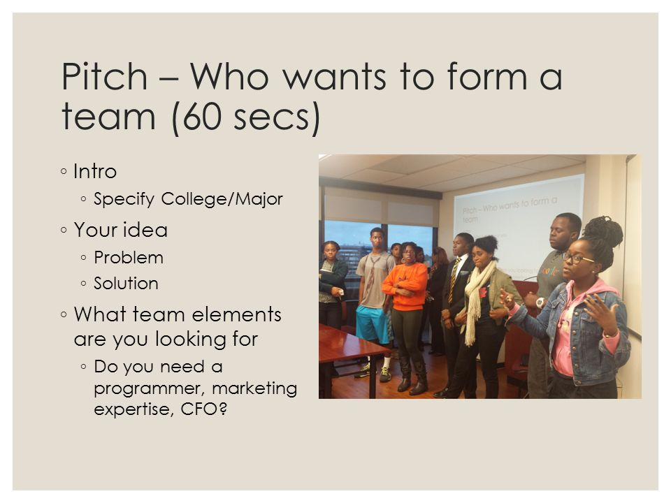 Pitch – Who wants to form a team (60 secs) ◦ Intro ◦ Specify College/Major ◦ Your idea ◦ Problem ◦ Solution ◦ What team elements are you looking for ◦ Do you need a programmer, marketing expertise, CFO?