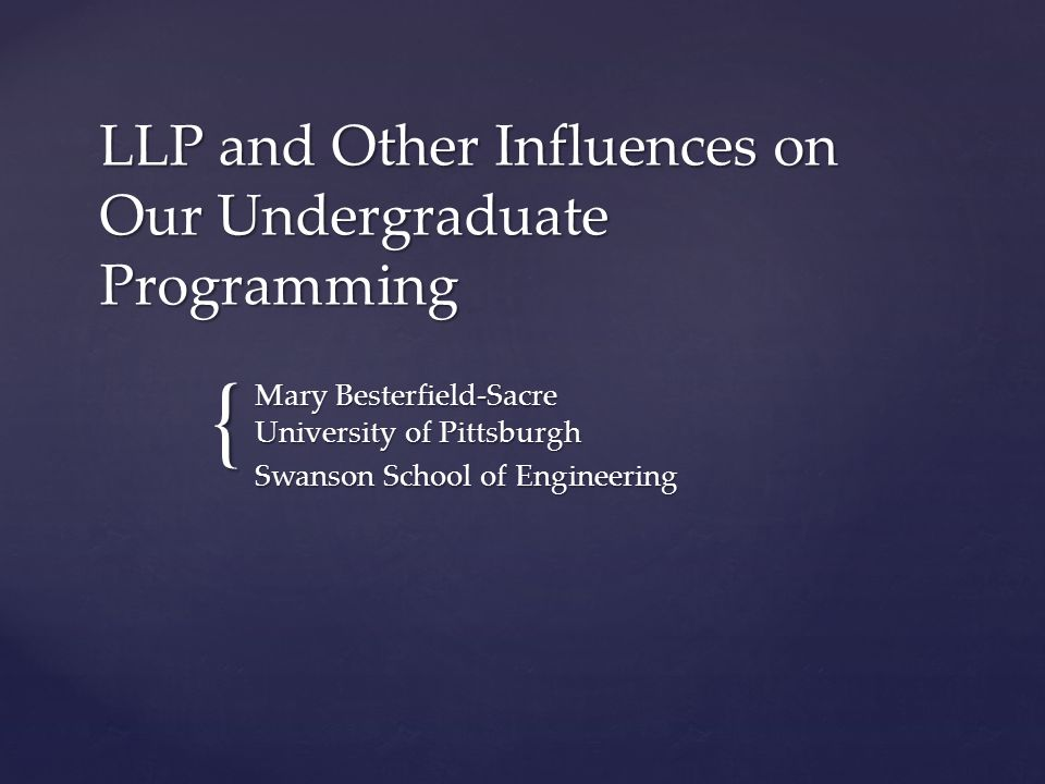 { LLP and Other Influences on Our Undergraduate Programming Mary Besterfield-Sacre University of Pittsburgh Swanson School of Engineering