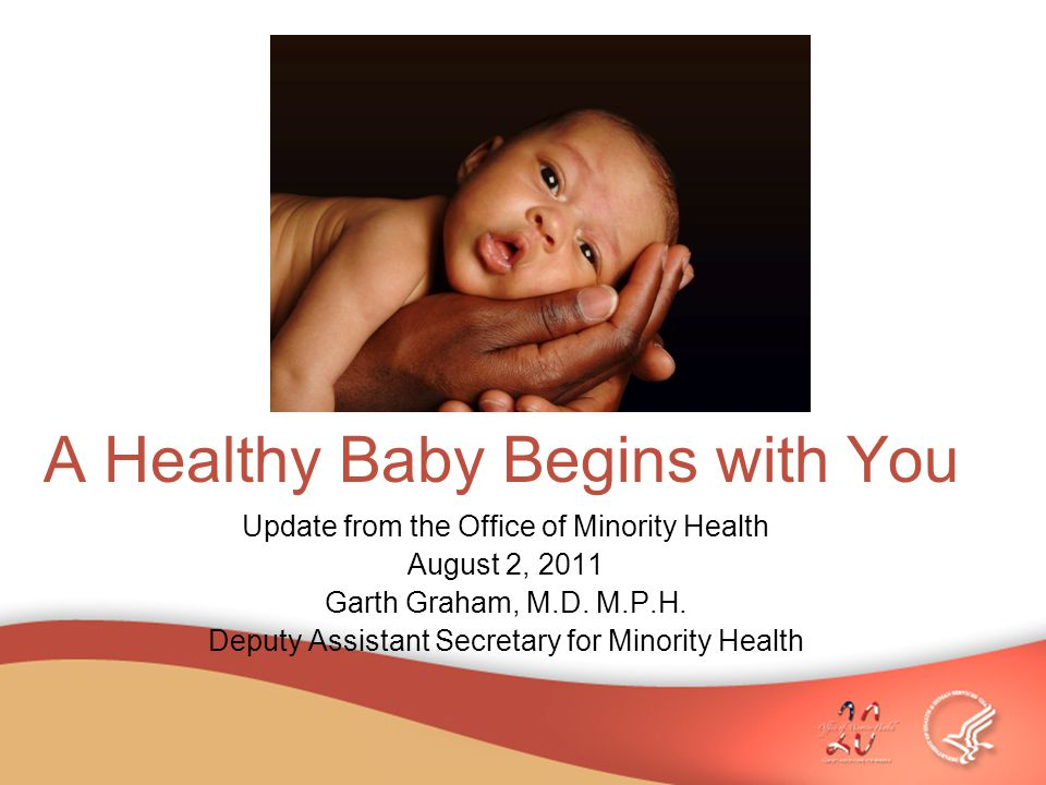 A Healthy Baby Begins with You Update from the Office of Minority Health August 2, 2011 Garth Graham, M.D.