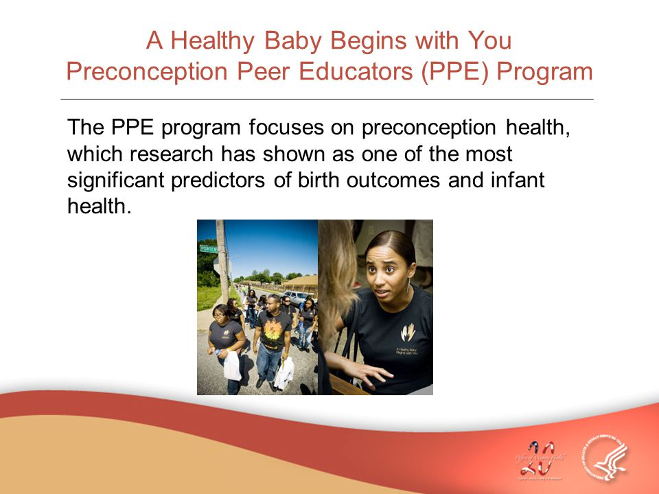A Healthy Baby Begins with You Preconception Peer Educators (PPE) Program The PPE program focuses on preconception health, which research has shown as one of the most significant predictors of birth outcomes and infant health.