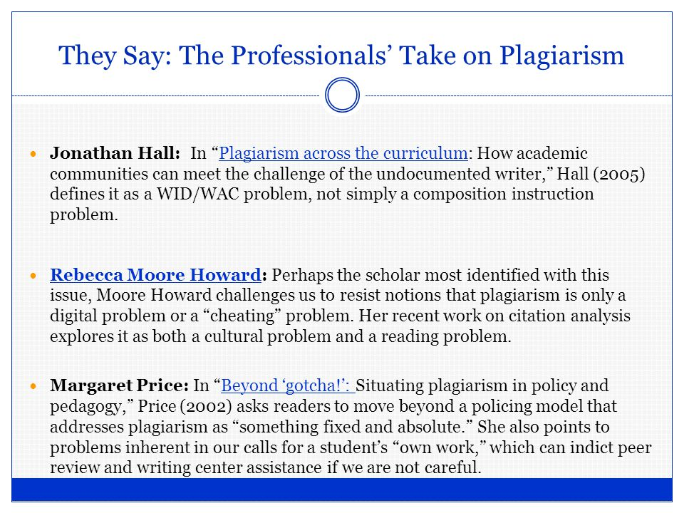 They Say: The Professionals' Take on Plagiarism Jonathan Hall: In Plagiarism across the curriculum: How academic communities can meet the challenge of the undocumented writer, Hall (2005) defines it as a WID/WAC problem, not simply a composition instruction problem.Plagiarism across the curriculum Rebecca Moore Howard: Perhaps the scholar most identified with this issue, Moore Howard challenges us to resist notions that plagiarism is only a digital problem or a cheating problem.