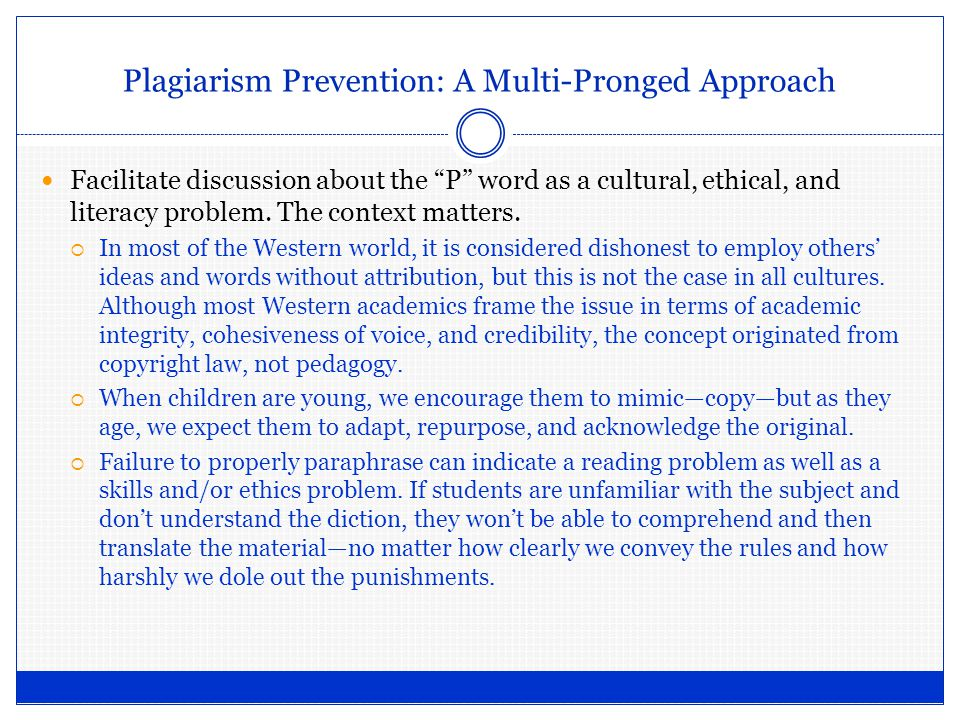 Plagiarism Prevention: A Multi-Pronged Approach Facilitate discussion about the P word as a cultural, ethical, and literacy problem.