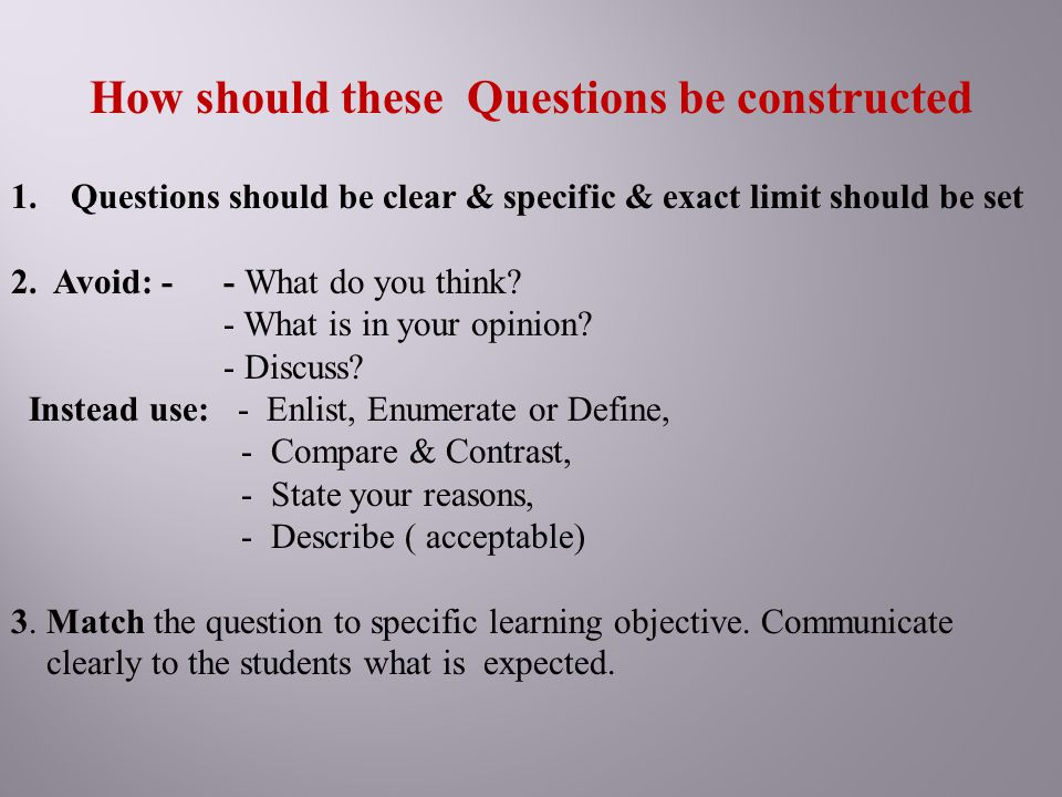 How should these Questions be constructed 1.Questions should be clear & specific & exact limit should be set 2. Avoid: - - What do you think? - What i