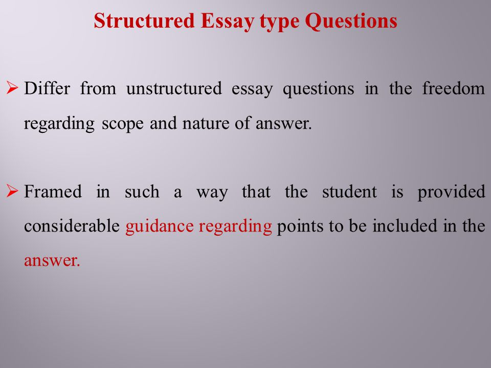 Structured Essay type Questions  Differ from unstructured essay questions in the freedom regarding scope and nature of answer.  Framed in such a way