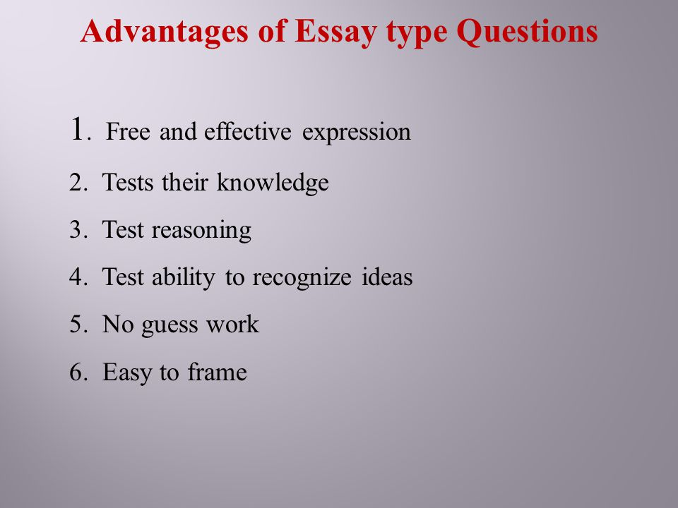 Advantages of Essay type Questions 1. Free and effective expression 2. Tests their knowledge 3. Test reasoning 4. Test ability to recognize ideas 5. N