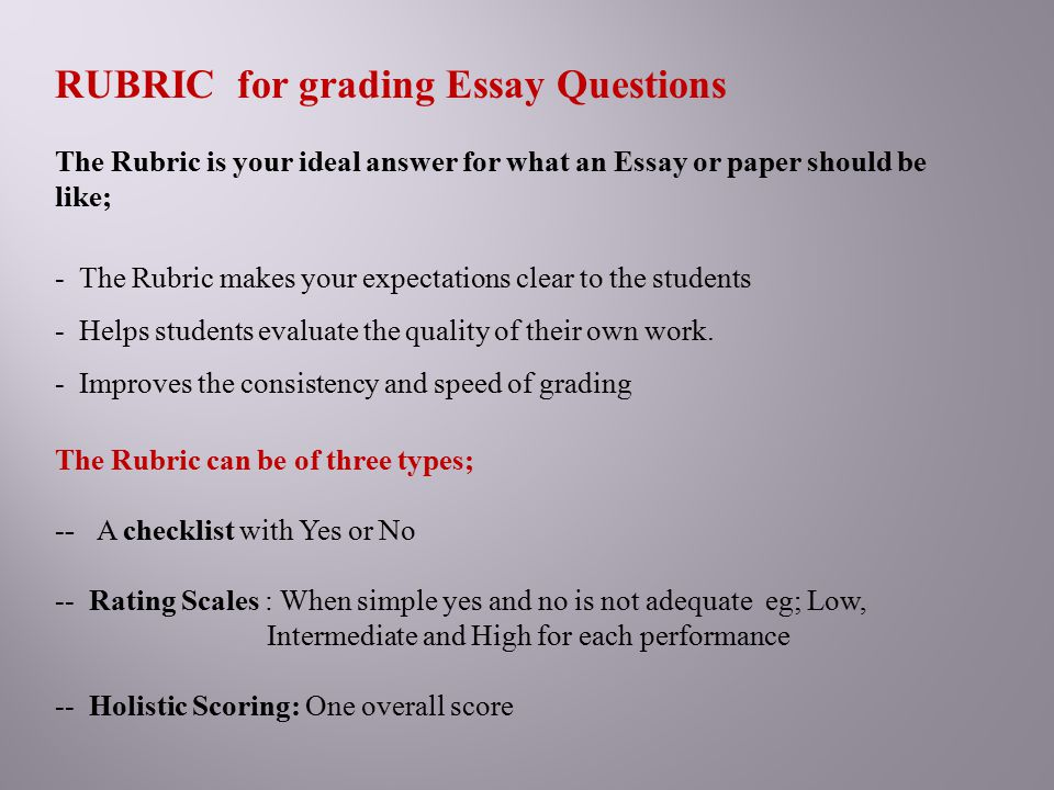 RUBRIC for grading Essay Questions The Rubric is your ideal answer for what an Essay or paper should be like; - The Rubric makes your expectations cle