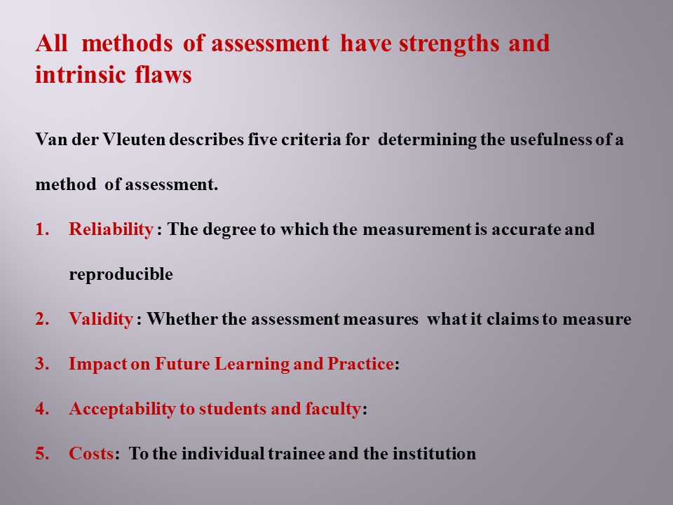 All methods of assessment have strengths and intrinsic flaws Van der Vleuten describes five criteria for determining the usefulness of a method of ass
