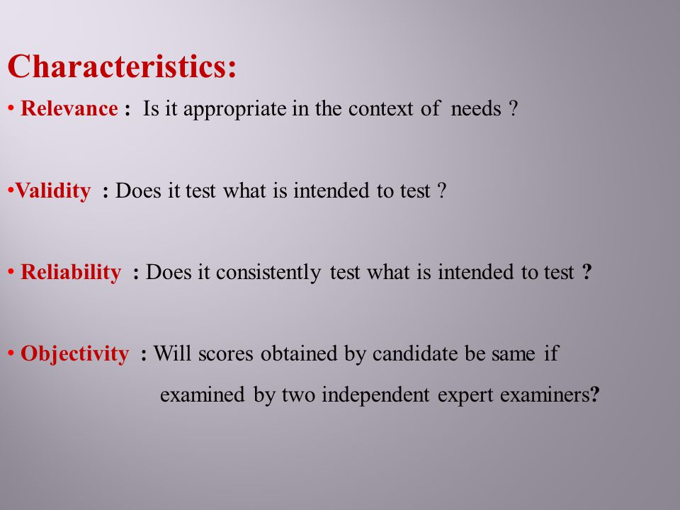 Characteristics: Relevance : Is it appropriate in the context of needs ? Validity : Does it test what is intended to test ? Reliability : Does it cons