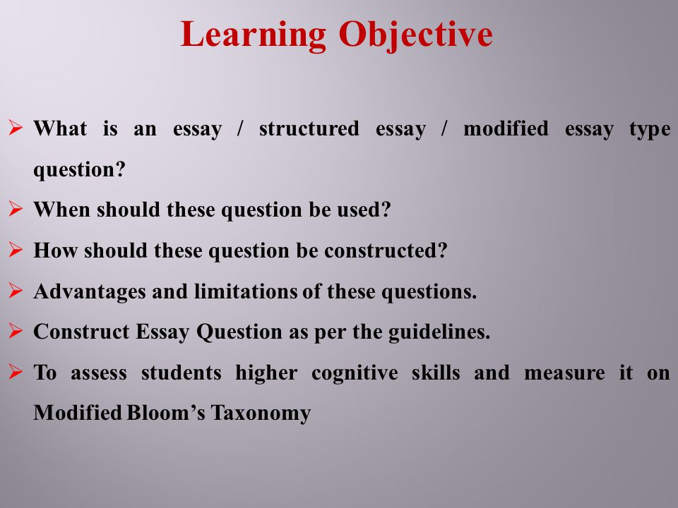 Learning Objective  What is an essay / structured essay / modified essay type question?  When should these question be used?  How should these ques