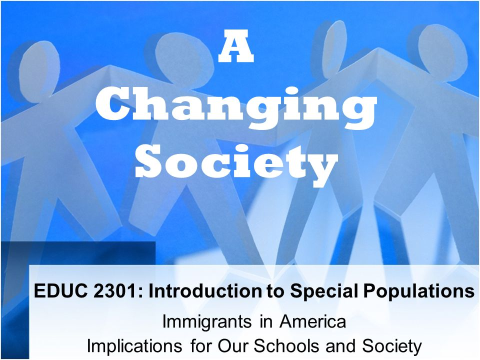 EDUC 2301: Introduction to Special Populations Immigrants in America Implications for Our Schools and Society A Changing Society