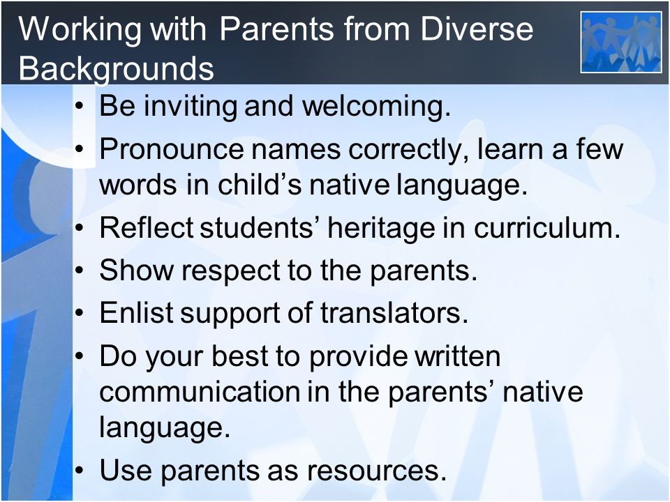 Working with Parents from Diverse Backgrounds Be inviting and welcoming.