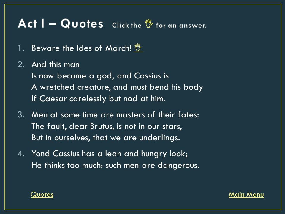 1.Beware the Ides of March!   2.And this man Is now become a god, and Cassius is A wretched creature, and must bend his body If Caesar carelessly bu