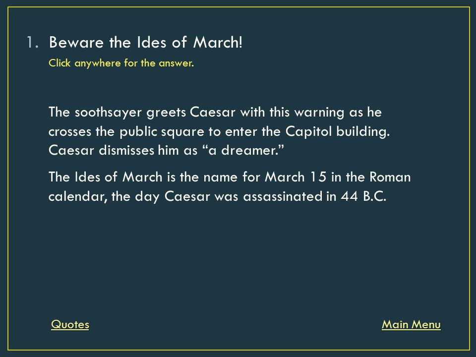 1.Beware the Ides of March! Click anywhere for the answer. Main Menu Main Menu The soothsayer greets Caesar with this warning as he crosses the public