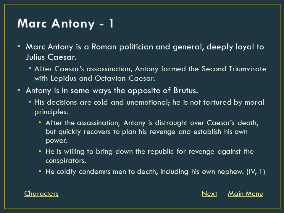 Marc Antony is a Roman politician and general, deeply loyal to Julius Caesar. After Caesar's assassination, Antony formed the Second Triumvirate with