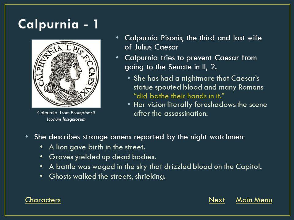 Calpurnia Pisonis, the third and last wife of Julius Caesar Calpurnia tries to prevent Caesar from going to the Senate in II, 2. She has had a nightma