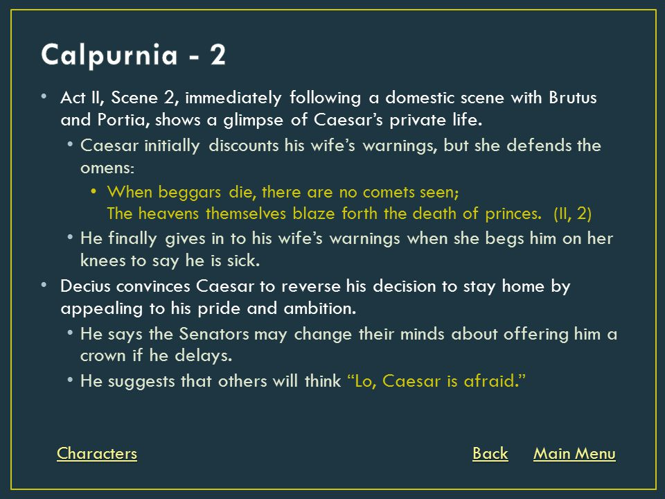 Act II, Scene 2, immediately following a domestic scene with Brutus and Portia, shows a glimpse of Caesar's private life. Caesar initially discounts h