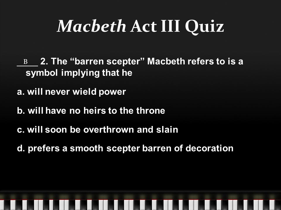 "Macbeth Act III Quiz ____ 2. The ""barren scepter"" Macbeth refers to is a symbol implying that he a. will never wield power b. will have no heirs to th"