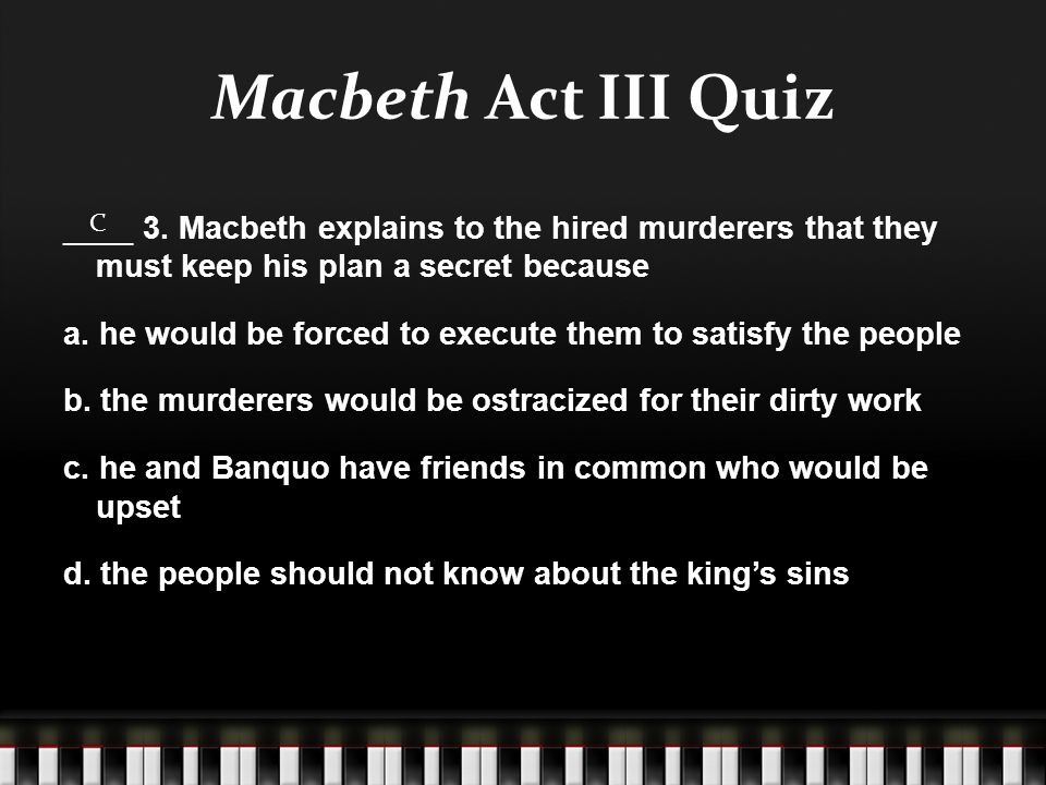 Macbeth Act III Quiz ____ 3. Macbeth explains to the hired murderers that they must keep his plan a secret because a. he would be forced to execute th