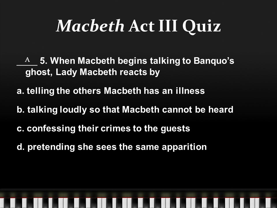 Macbeth Act III Quiz ____ 5. When Macbeth begins talking to Banquo's ghost, Lady Macbeth reacts by a. telling the others Macbeth has an illness b. tal