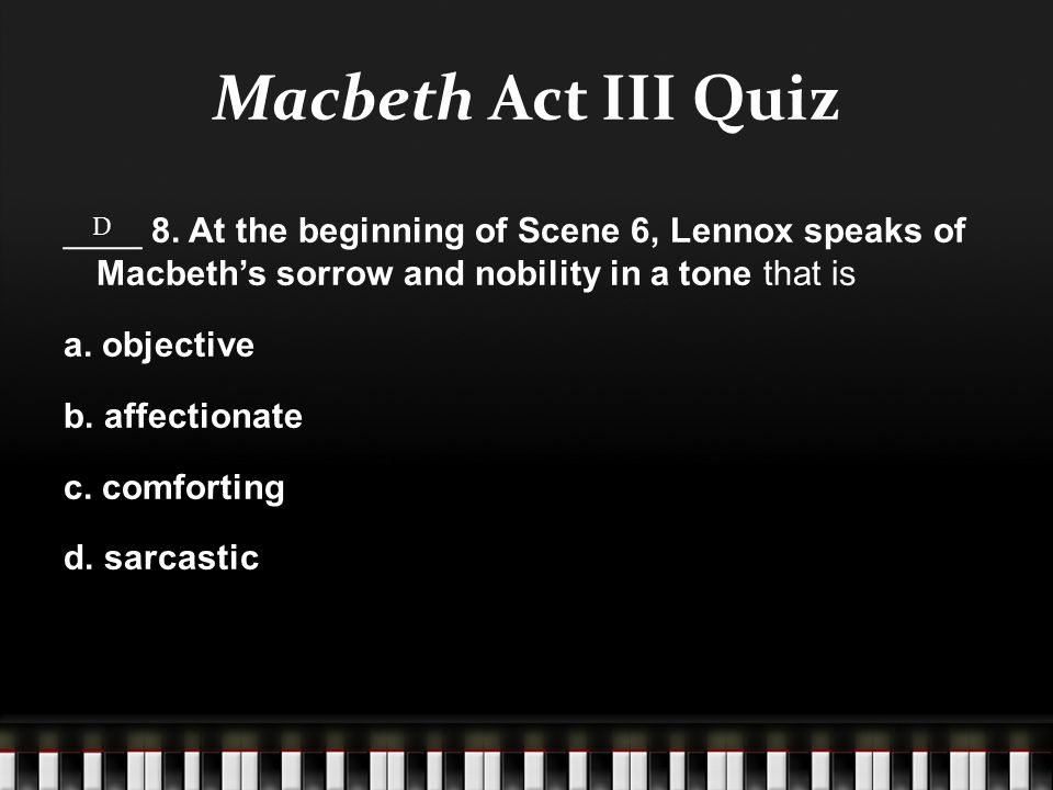 Macbeth Act III Quiz ____ 8. At the beginning of Scene 6, Lennox speaks of Macbeth's sorrow and nobility in a tone that is a. objective b. affectionat