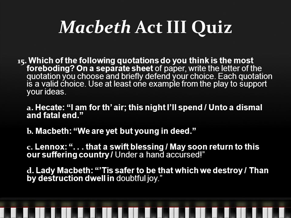 Macbeth Act III Quiz 15. Which of the following quotations do you think is the most foreboding? On a separate sheet of paper, write the letter of the