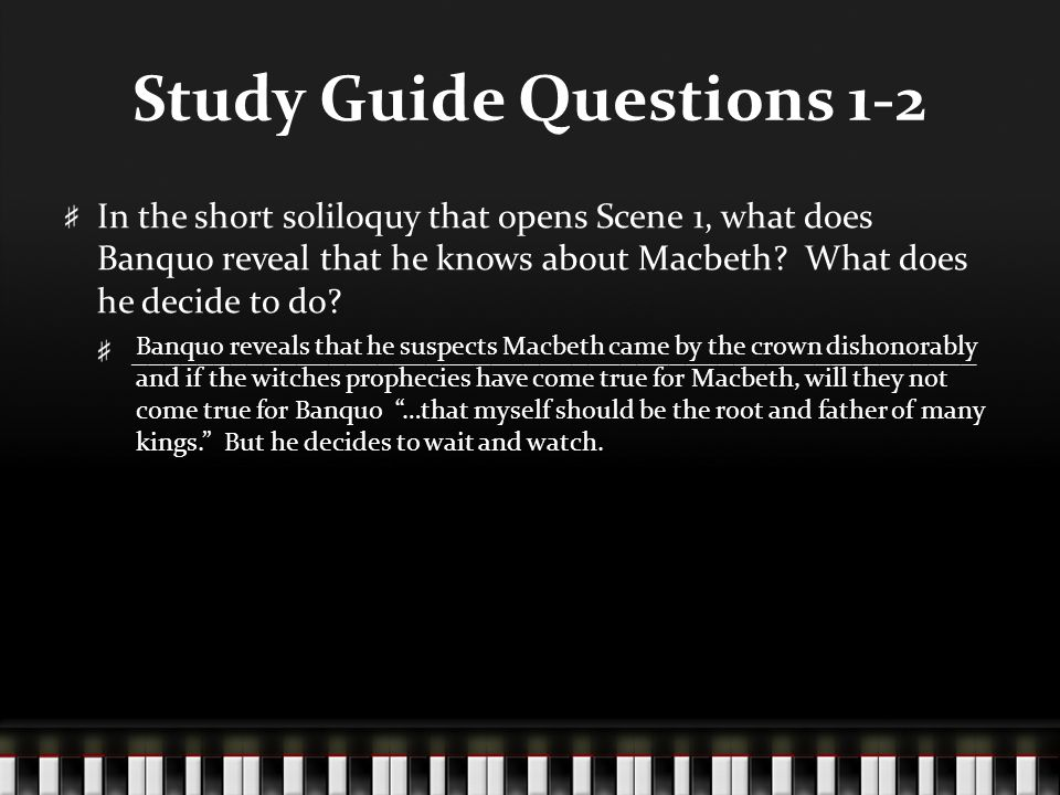 Study Guide Questions 1-2 In the short soliloquy that opens Scene 1, what does Banquo reveal that he knows about Macbeth? What does he decide to do? _