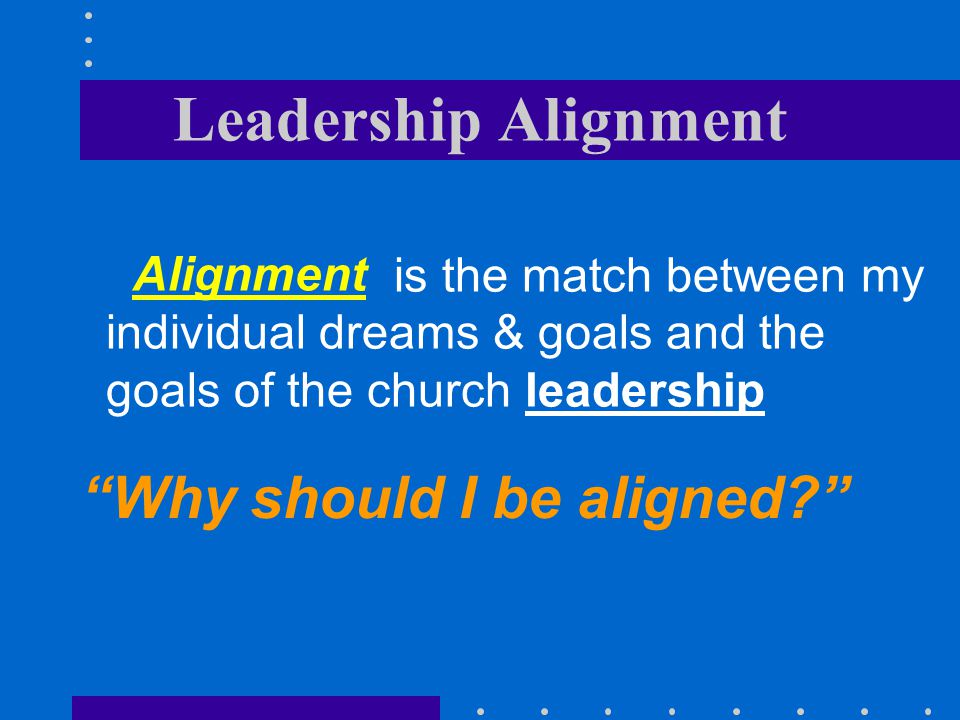 Leadership Alignment is the match between my individual dreams & goals and the goals of the church leadership Why should I be aligned? Alignment
