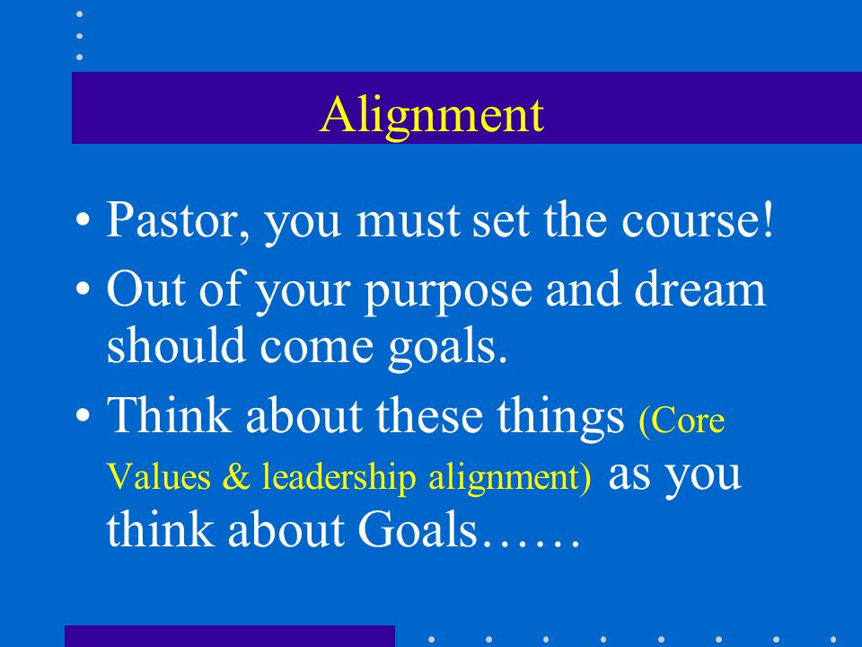 Alignment Pastor, you must set the course.Out of your purpose and dream should come goals.