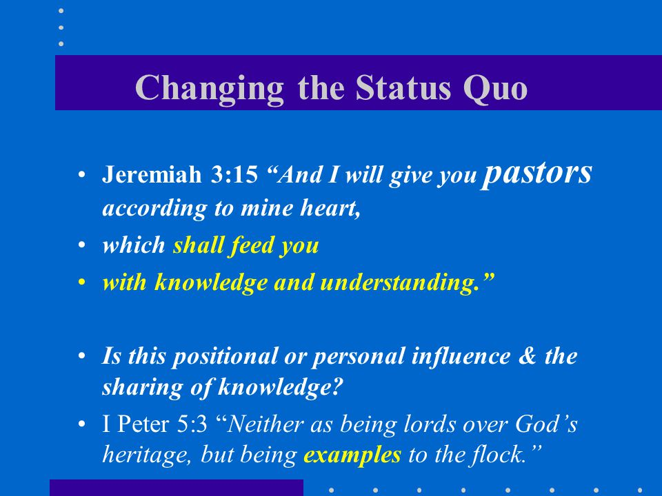 Changing the Status Quo Jeremiah 3:15 And I will give you pastors according to mine heart, which shall feed you with knowledge and understanding. Is this positional or personal influence & the sharing of knowledge.