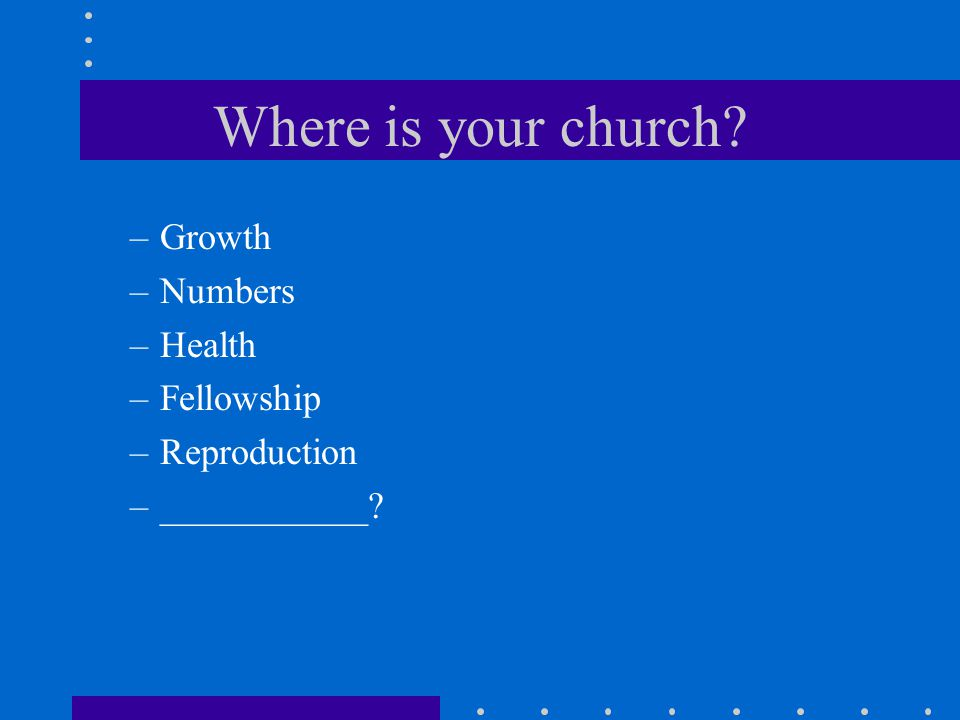 Where is your church? –Growth –Numbers –Health –Fellowship –Reproduction –___________?