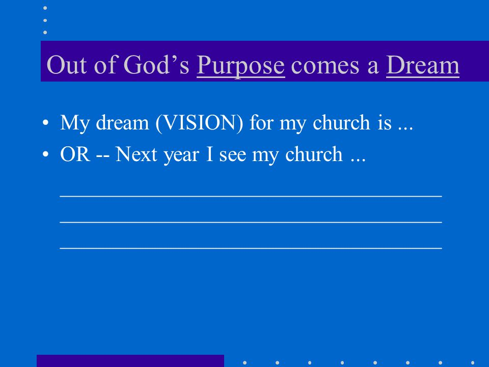 Out of God's Purpose comes a Dream My dream (VISION) for my church is...