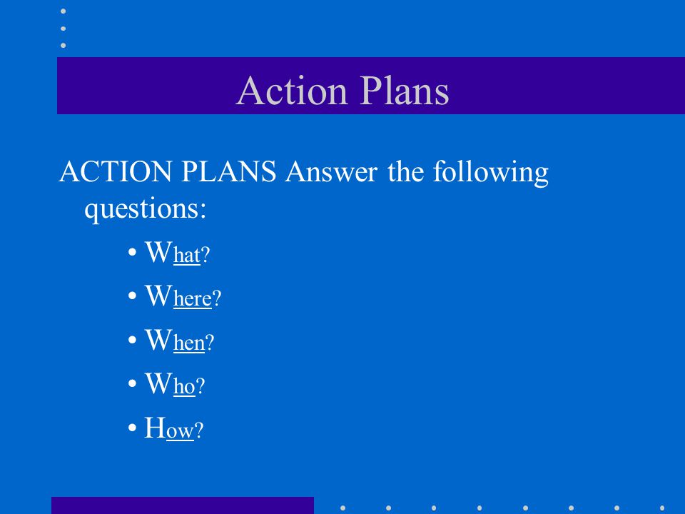 Action Plans ACTION PLANS Answer the following questions: W hat? W here? W hen? W ho? H ow?