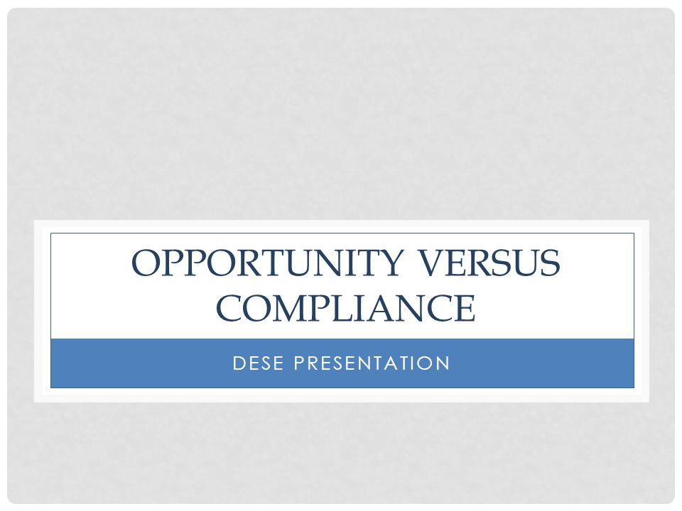 OPPORTUNITY VERSUS COMPLIANCE DESE PRESENTATION