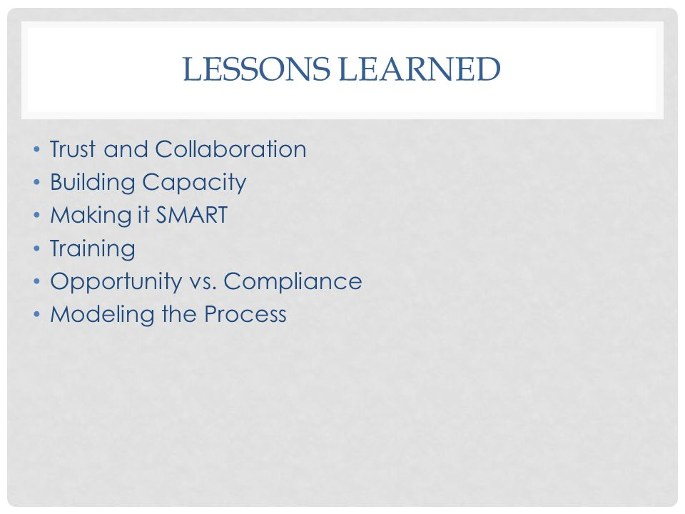 LESSONS LEARNED Trust and Collaboration Building Capacity Making it SMART Training Opportunity vs.