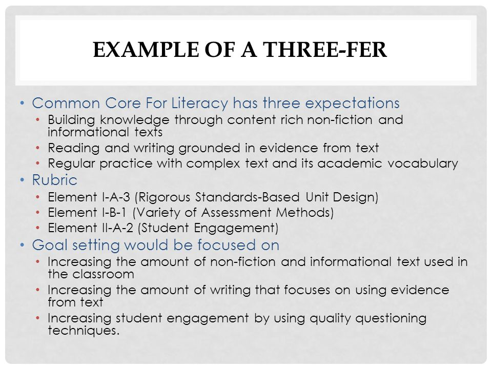 Common Core For Literacy has three expectations Building knowledge through content rich non-fiction and informational texts Reading and writing grounded in evidence from text Regular practice with complex text and its academic vocabulary Rubric Element I-A-3 (Rigorous Standards-Based Unit Design) Element I-B-1 (Variety of Assessment Methods) Element II-A-2 (Student Engagement) Goal setting would be focused on Increasing the amount of non-fiction and informational text used in the classroom Increasing the amount of writing that focuses on using evidence from text Increasing student engagement by using quality questioning techniques.