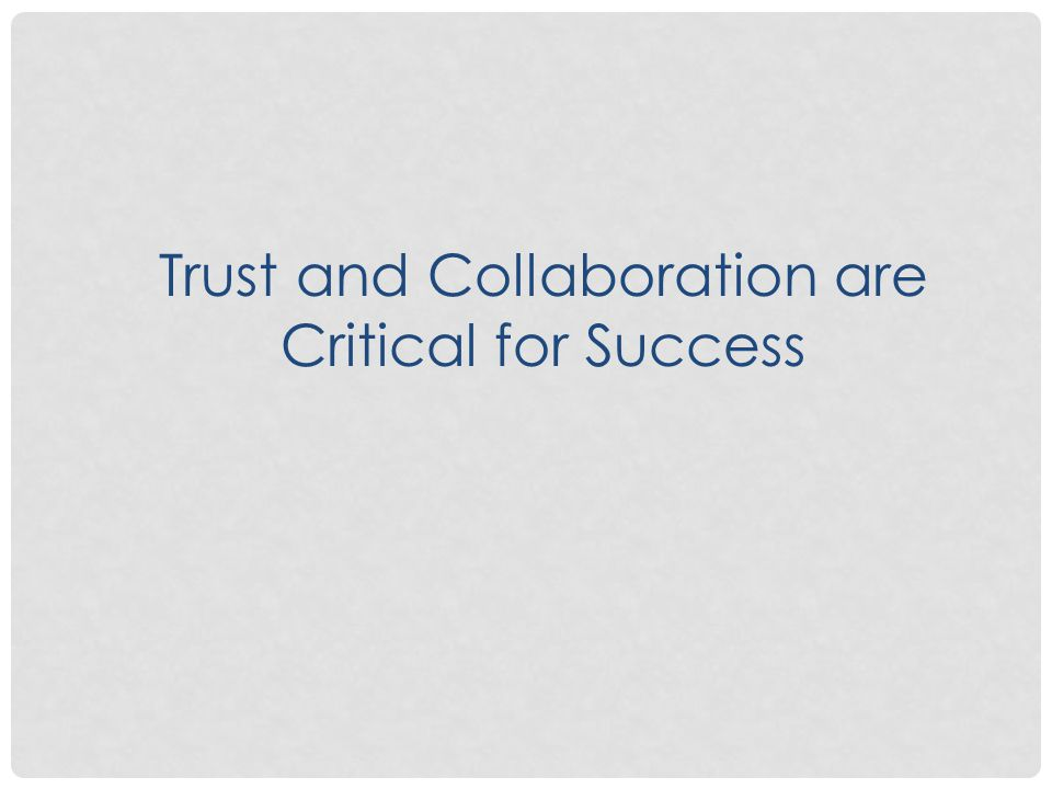 Trust and Collaboration are Critical for Success