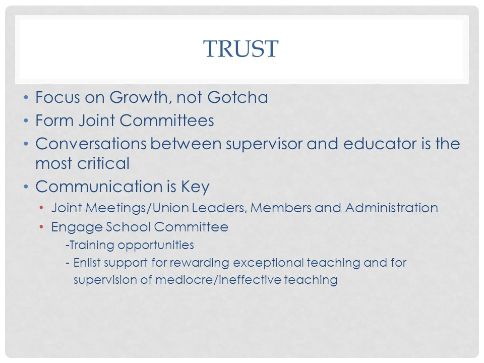 TRUST Focus on Growth, not Gotcha Form Joint Committees Conversations between supervisor and educator is the most critical Communication is Key Joint Meetings/Union Leaders, Members and Administration Engage School Committee -Training opportunities - Enlist support for rewarding exceptional teaching and for supervision of mediocre/ineffective teaching